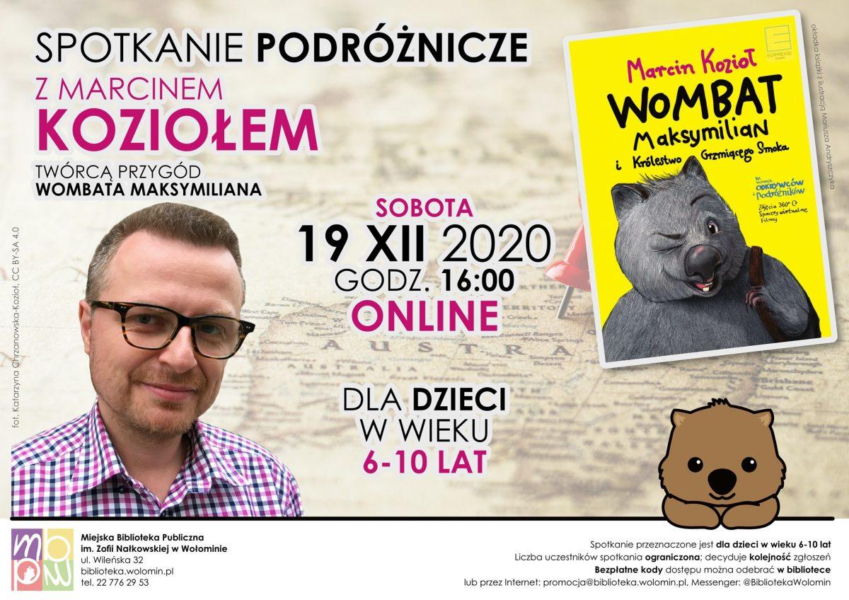 Spotkanie podróżnicze z Marcnem Koziołem, twórcą przygód Wombata Maksymiliana. Sobota, 19 XII 2020, godz. 16:00. Spotkanie online dla dzieci w wieku 6-10 lat. Liczba uczestników spotkania ograniczona, decyduje kolejność zgłoszeń. Bezpłątne kody dostępu można odebrać w bibliotece lub przez Internet: promocja@biblioteka.wolomin.pl. Messenger: @BibliotekaWolomin