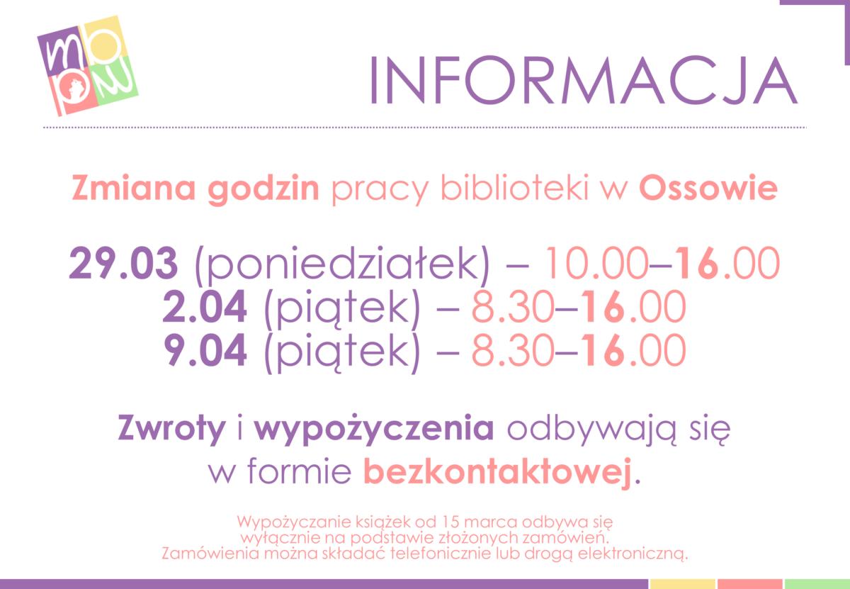 Informacja. Zmiana godzin pracy biblioteki w Ossowie. 29.03 (poniedziałek) - 10.00-16.00. 2.04 (piątek) - 8.30-16.00. 9.04 (piątek) - 8.30-16.00. Zwroty i wypożyczenia odbywają się w frmie bezkontaktowej. Wypożyczanie książek od 15 marca odbywa się wyłącznie na podstawie złożonych zamówień. Zamówienia można składać telefonicznie lub drogą elektroniczną.